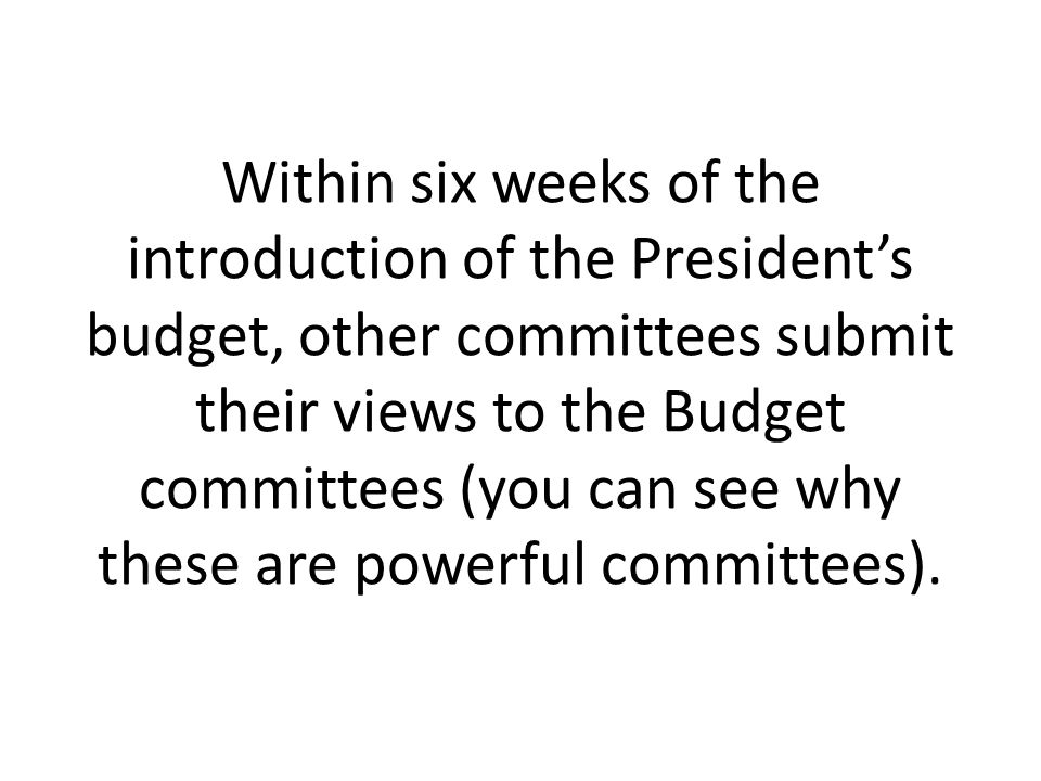 Within six weeks of the introduction of the President's budget, other committees submit their views to the Budget committees (you can see why these are powerful committees).