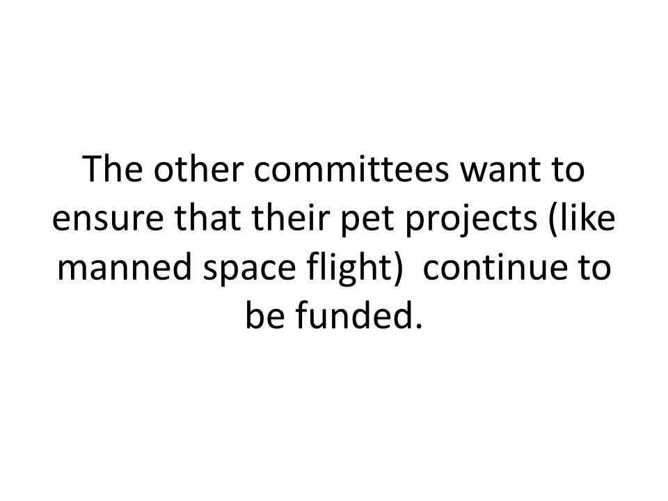 The other committees want to ensure that their pet projects (like manned space flight) continue to be funded.