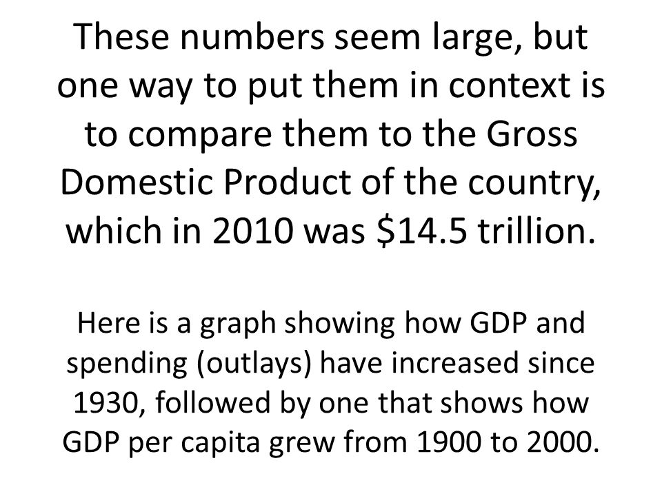 These numbers seem large, but one way to put them in context is to compare them to the Gross Domestic Product of the country, which in 2010 was $14.5 trillion.