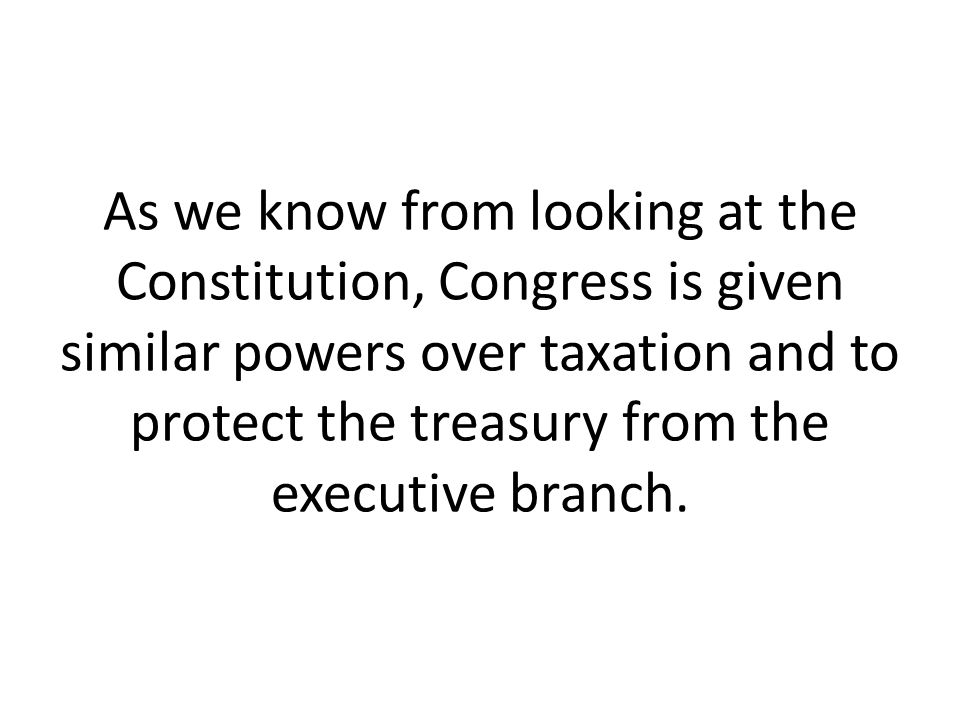 As we know from looking at the Constitution, Congress is given similar powers over taxation and to protect the treasury from the executive branch.
