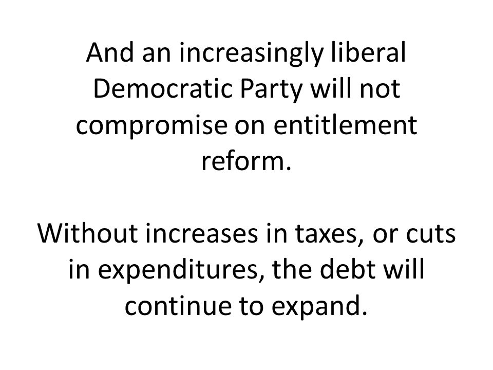 And an increasingly liberal Democratic Party will not compromise on entitlement reform.