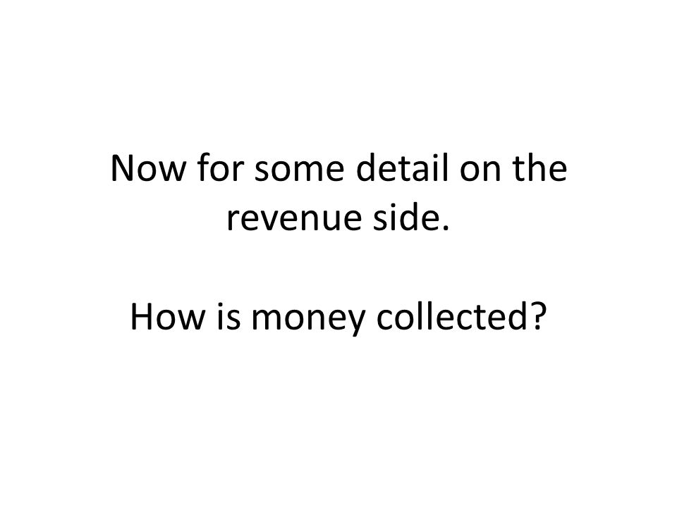 Now for some detail on the revenue side. How is money collected