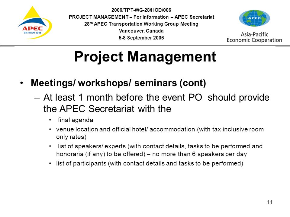 2006/TPT-WG-28/HOD/006 PROJECT MANAGEMENT – For Information – APEC Secretariat 28 th APEC Transportation Working Group Meeting Vancouver, Canada 5-8 September 2006 11 Project Management Meetings/ workshops/ seminars (cont) –At least 1 month before the event PO should provide the APEC Secretariat with the final agenda venue location and official hotel/ accommodation (with tax inclusive room only rates) list of speakers/ experts (with contact details, tasks to be performed and honoraria (if any) to be offered) – no more than 6 speakers per day list of participants (with contact details and tasks to be performed)
