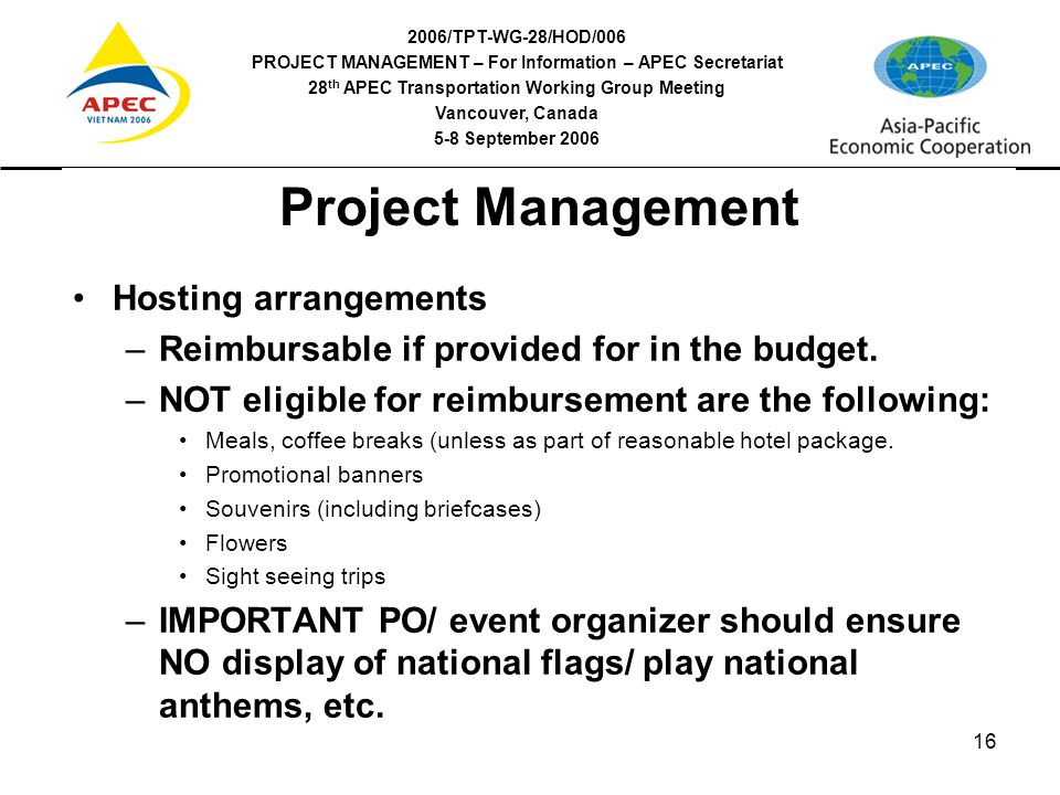2006/TPT-WG-28/HOD/006 PROJECT MANAGEMENT – For Information – APEC Secretariat 28 th APEC Transportation Working Group Meeting Vancouver, Canada 5-8 September 2006 16 Project Management Hosting arrangements –Reimbursable if provided for in the budget.