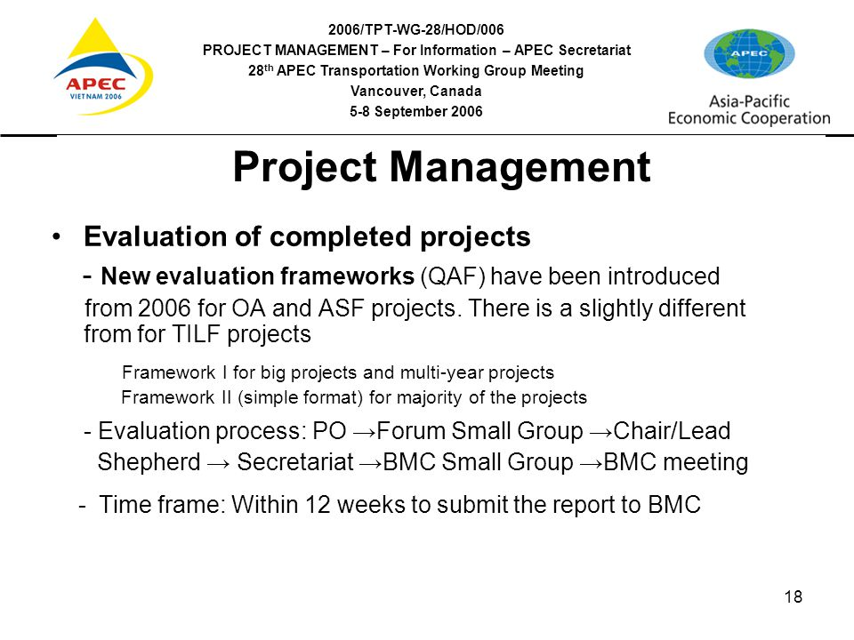 2006/TPT-WG-28/HOD/006 PROJECT MANAGEMENT – For Information – APEC Secretariat 28 th APEC Transportation Working Group Meeting Vancouver, Canada 5-8 September 2006 18 Project Management Evaluation of completed projects - New evaluation frameworks (QAF) have been introduced from 2006 for OA and ASF projects.