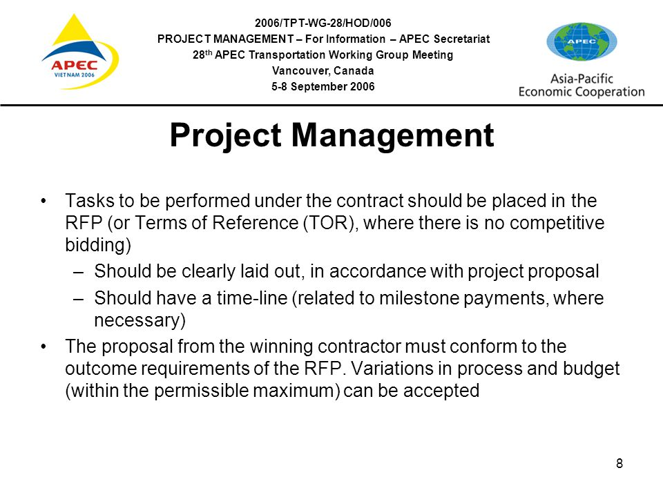 2006/TPT-WG-28/HOD/006 PROJECT MANAGEMENT – For Information – APEC Secretariat 28 th APEC Transportation Working Group Meeting Vancouver, Canada 5-8 September 2006 8 Project Management Tasks to be performed under the contract should be placed in the RFP (or Terms of Reference (TOR), where there is no competitive bidding) –Should be clearly laid out, in accordance with project proposal –Should have a time-line (related to milestone payments, where necessary) The proposal from the winning contractor must conform to the outcome requirements of the RFP.