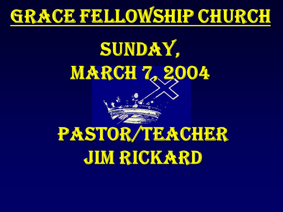 Grace Fellowship Church Sunday, March 7, 2004 Pastor/Teacher Jim Rickard
