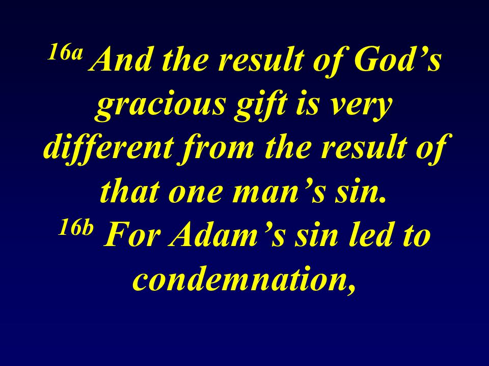16a And the result of God's gracious gift is very different from the result of that one man's sin.