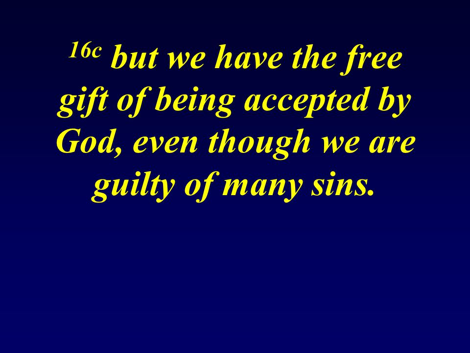 16c but we have the free gift of being accepted by God, even though we are guilty of many sins.
