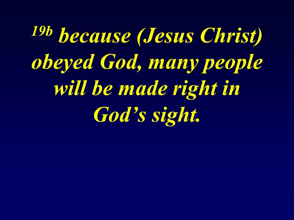 19b because (Jesus Christ) obeyed God, many people will be made right in God's sight.