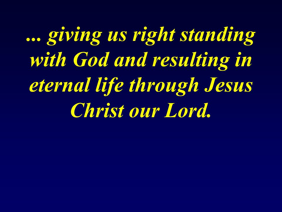 ... giving us right standing with God and resulting in eternal life through Jesus Christ our Lord.