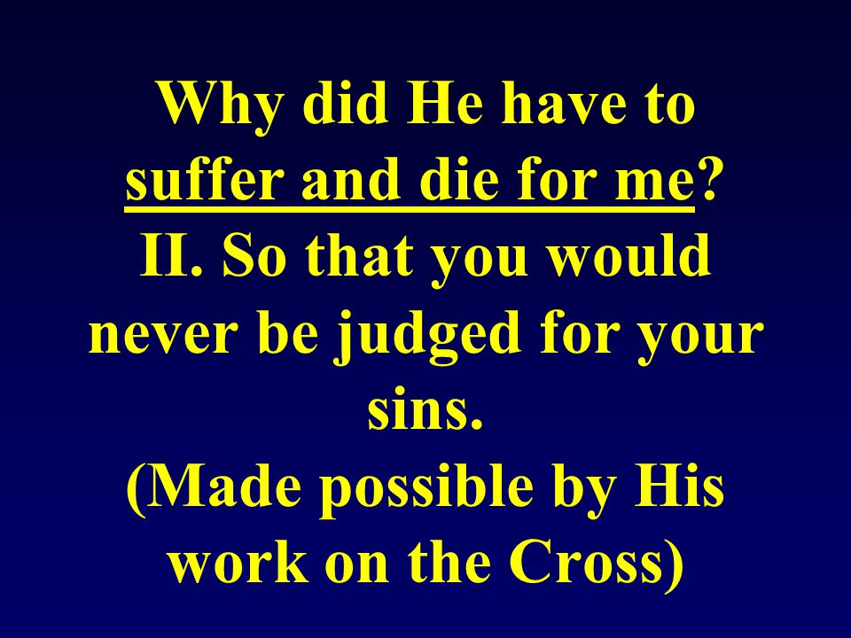 Why did He have to suffer and die for me. II. So that you would never be judged for your sins.