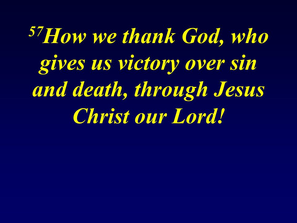 57 How we thank God, who gives us victory over sin and death, through Jesus Christ our Lord!