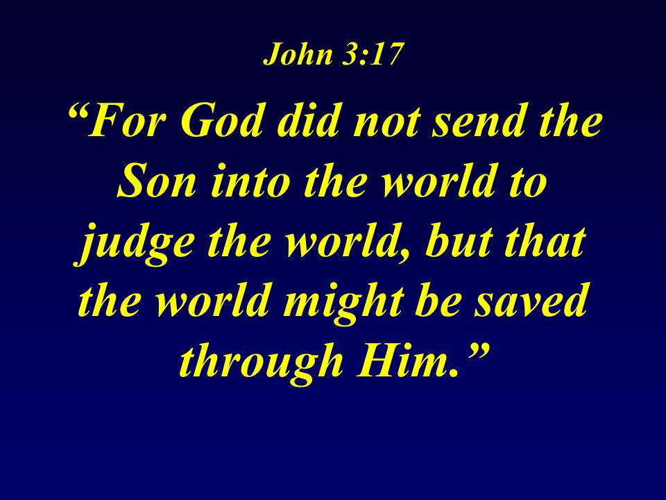 John 3:17 For God did not send the Son into the world to judge the world, but that the world might be saved through Him.