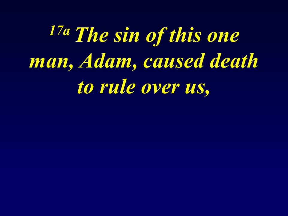 17a The sin of this one man, Adam, caused death to rule over us, 18a Yes, Adam's one sin brought condemnation upon everyone,