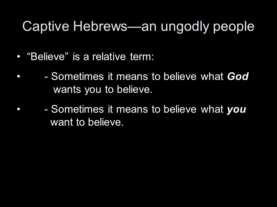 Captive Hebrews—an ungodly people Believe is a relative term: - Sometimes it means to believe what God wants you to believe.