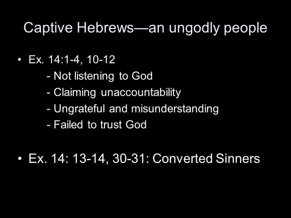Captive Hebrews—an ungodly people Ex. 14:1-4, 10-12 - Not listening to God - Claiming unaccountability - Ungrateful and misunderstanding - Failed to t
