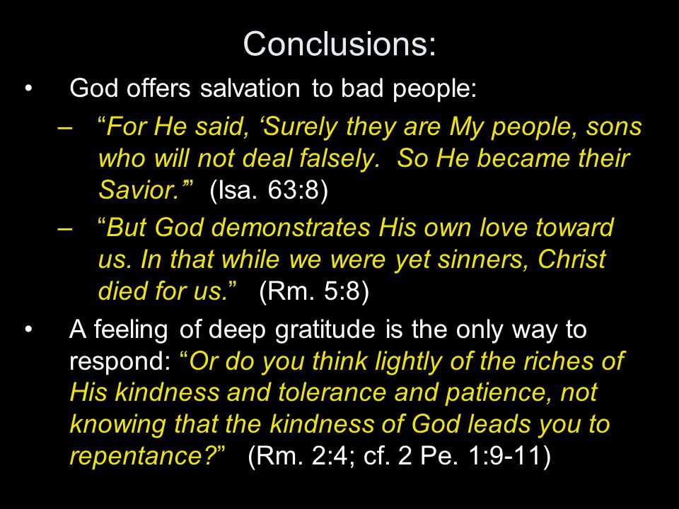Conclusions: God offers salvation to bad people: – For He said, 'Surely they are My people, sons who will not deal falsely.
