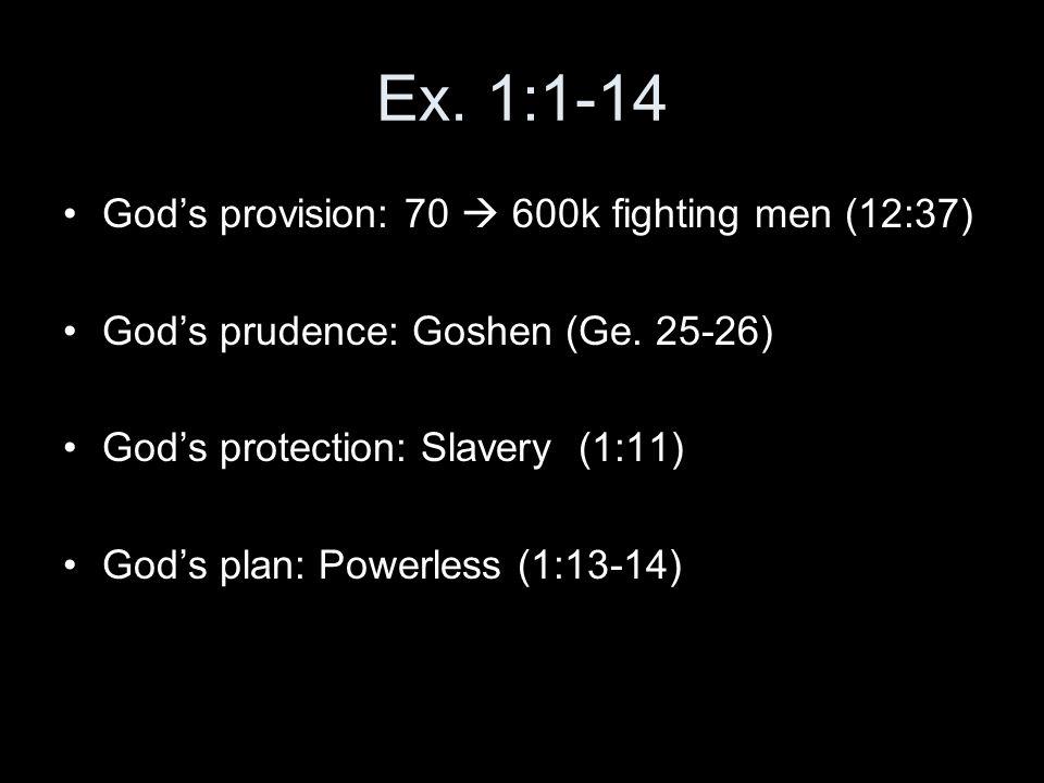 Ex. 1:1-14 God's provision: 70  600k fighting men (12:37) God's prudence: Goshen (Ge. 25-26) God's protection: Slavery (1:11) God's plan: Powerless (