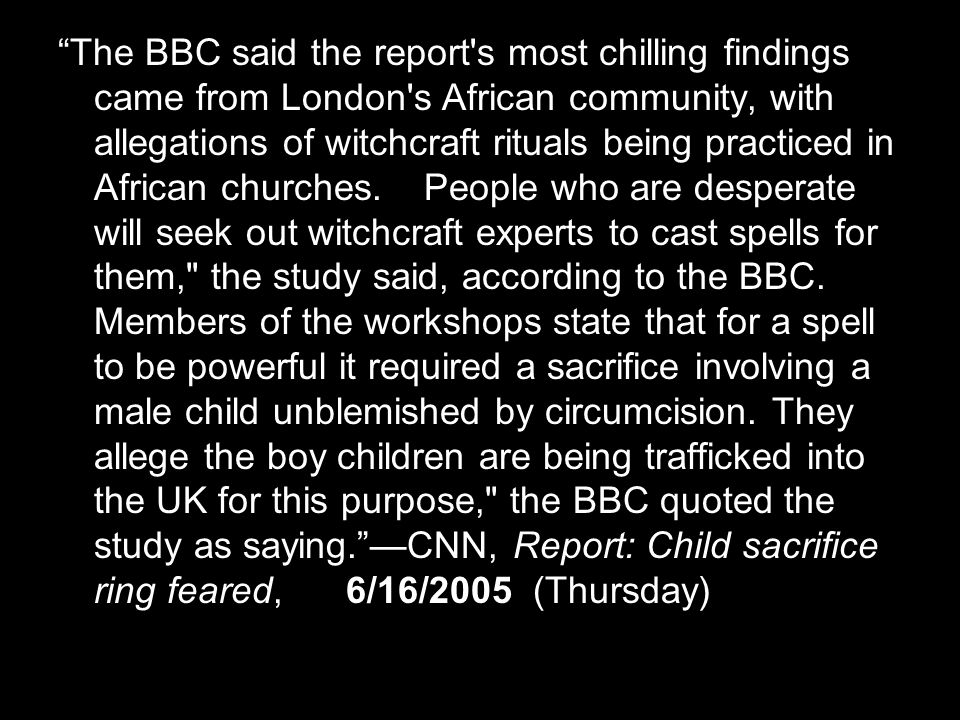 The BBC said the report s most chilling findings came from London s African community, with allegations of witchcraft rituals being practiced in African churches.