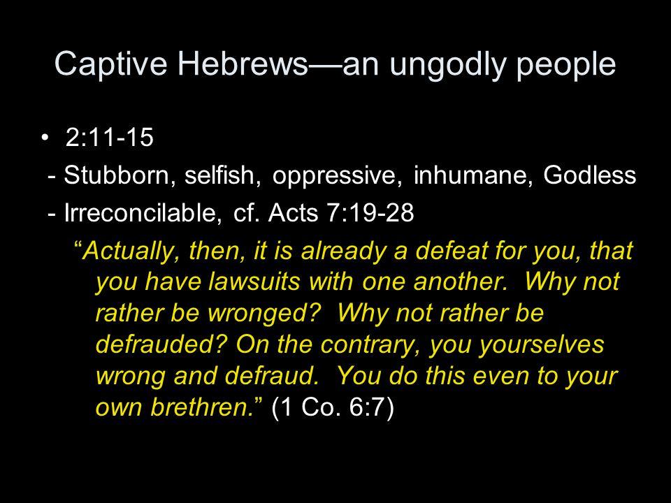 Captive Hebrews—an ungodly people 2:11-15 - Stubborn, selfish, oppressive, inhumane, Godless - Irreconcilable, cf.