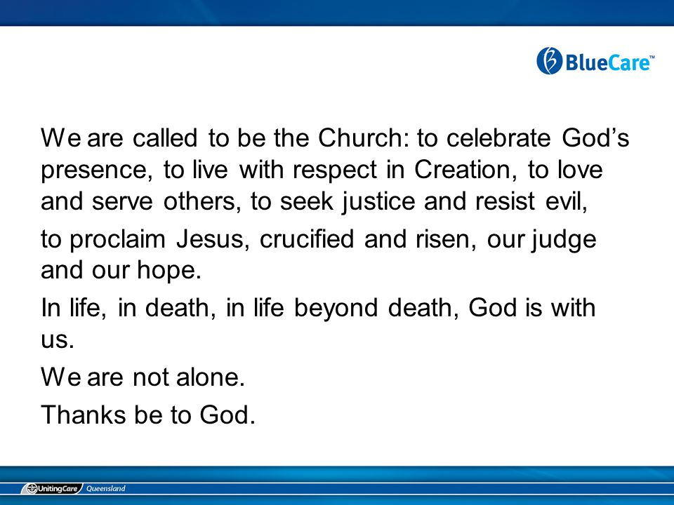 We are called to be the Church: to celebrate God's presence, to live with respect in Creation, to love and serve others, to seek justice and resist evil, to proclaim Jesus, crucified and risen, our judge and our hope.