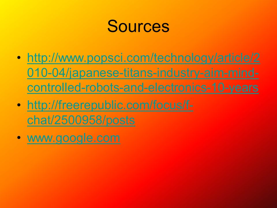 Sources http://www.popsci.com/technology/article/2 010-04/japanese-titans-industry-aim-mind- controlled-robots-and-electronics-10-yearshttp://www.popsci.com/technology/article/2 010-04/japanese-titans-industry-aim-mind- controlled-robots-and-electronics-10-years http://freerepublic.com/focus/f- chat/2500958/postshttp://freerepublic.com/focus/f- chat/2500958/posts www.google.com