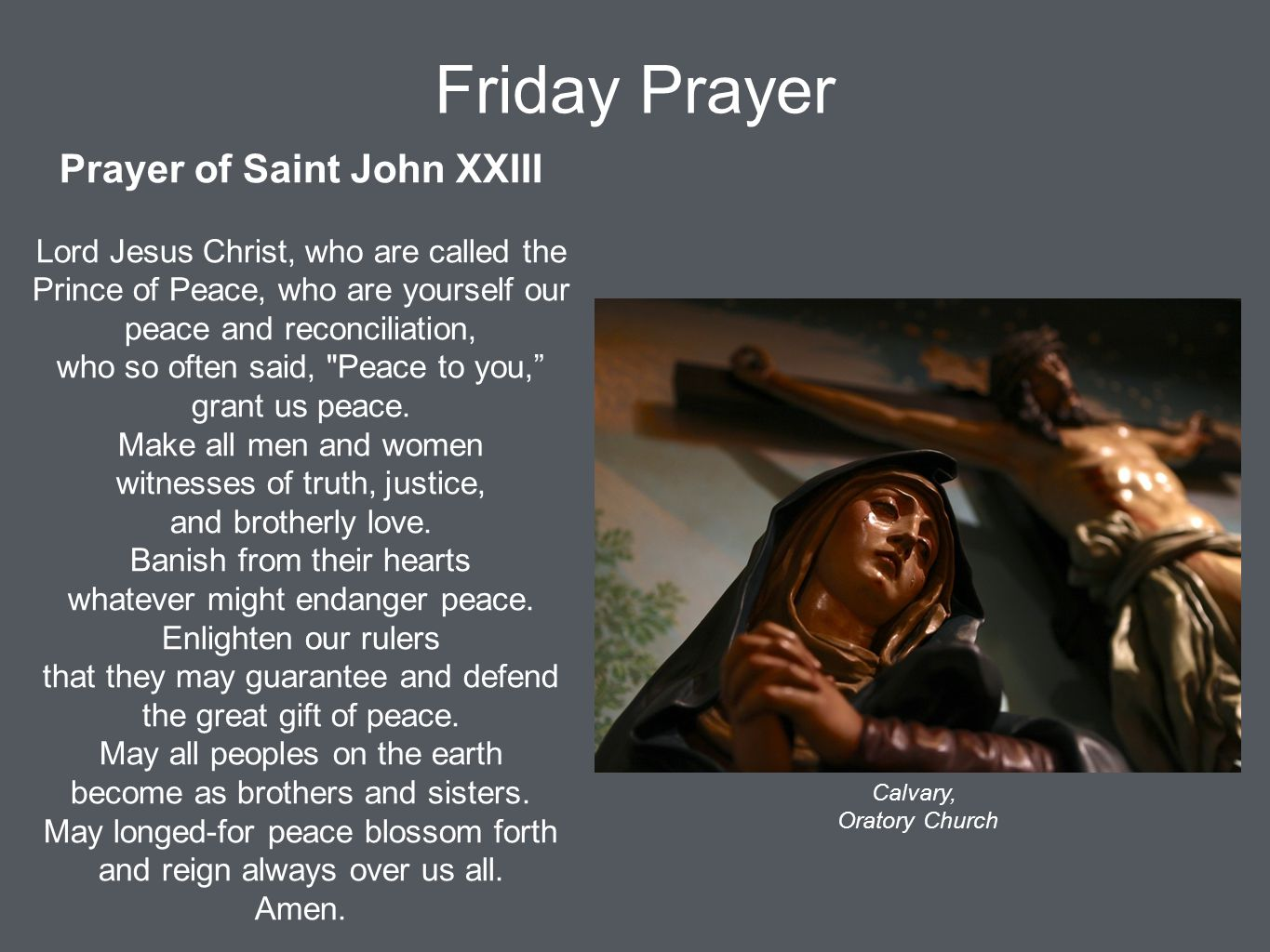 Friday Prayer Prayer of Saint John XXIII Lord Jesus Christ, who are called the Prince of Peace, who are yourself our peace and reconciliation, who so often said, Peace to you, grant us peace.