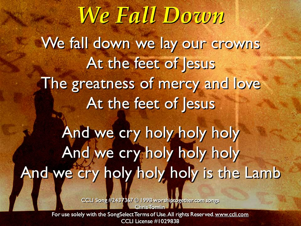 We Fall Down We fall down we lay our crowns At the feet of Jesus The greatness of mercy and love At the feet of Jesus And we cry holy holy holy And we cry holy holy holy And we cry holy holy holy is the Lamb We fall down we lay our crowns At the feet of Jesus The greatness of mercy and love At the feet of Jesus And we cry holy holy holy And we cry holy holy holy And we cry holy holy holy is the Lamb CCLI Song #2437367 © 1998 worshiptogether.com songs Chris Tomlin For use solely with the SongSelect Terms of Use.