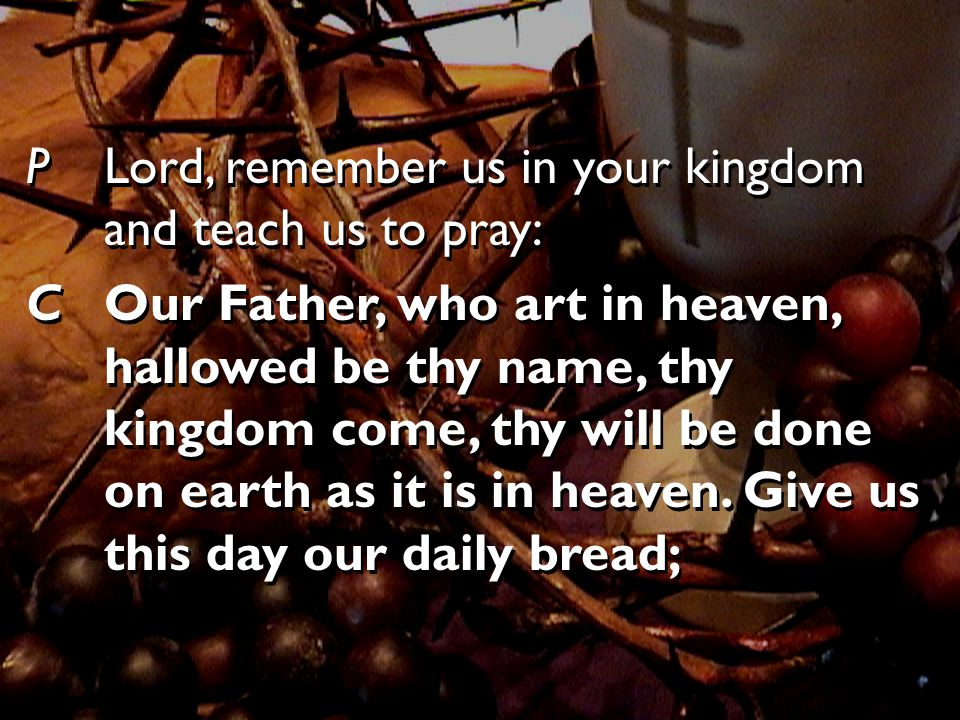 PLord, remember us in your kingdom and teach us to pray: COur Father, who art in heaven, hallowed be thy name, thy kingdom come, thy will be done on earth as it is in heaven.
