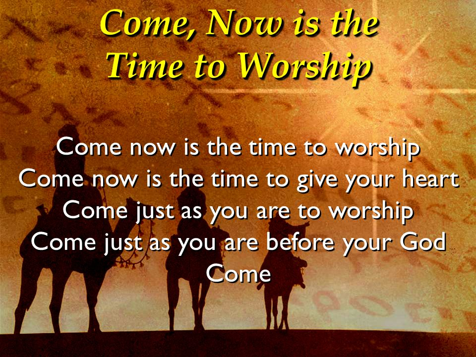 Come, Now is the Time to Worship Come now is the time to worship Come now is the time to give your heart Come just as you are to worship Come just as you are before your God Come