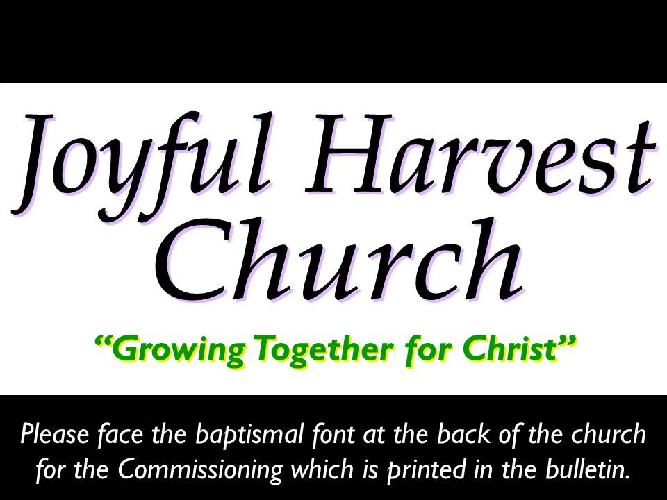 Growing Together for Christ Please face the baptismal font at the back of the church for the Commissioning which is printed in the bulletin.