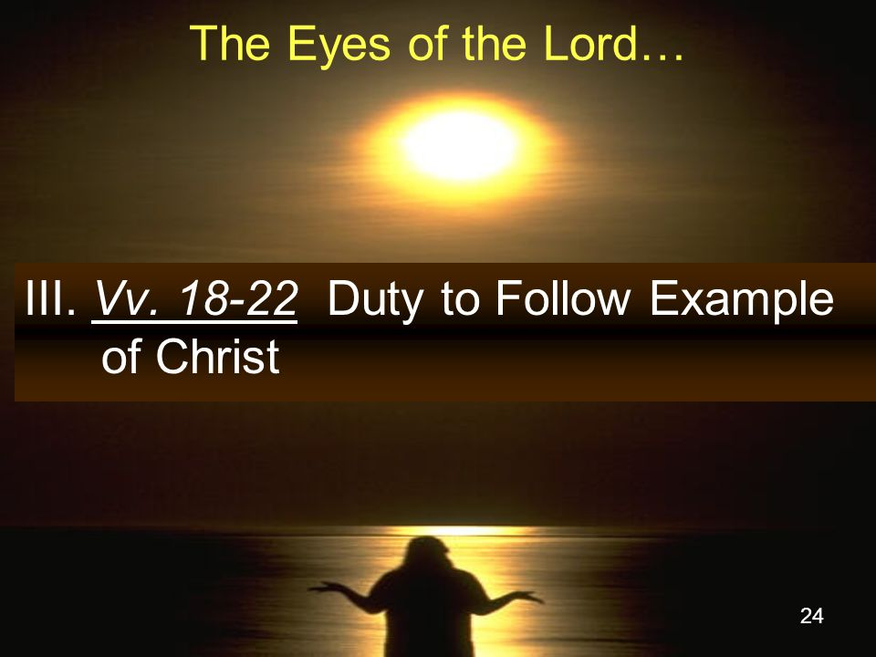 24 The Eyes of the Lord… III. Vv. 18-22 Duty to Follow Example of Christ