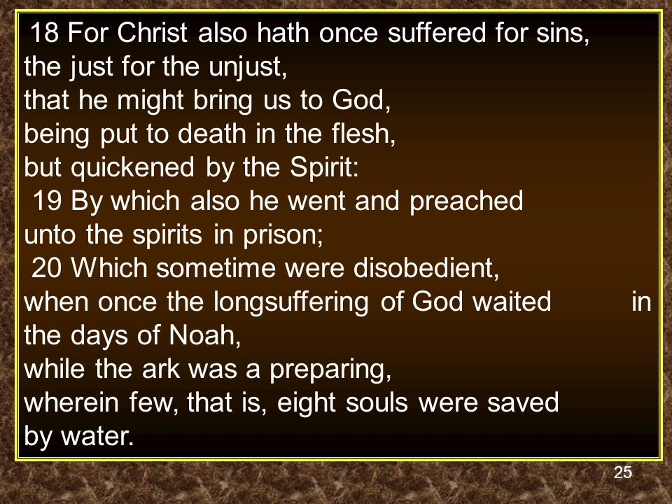 25 18 For Christ also hath once suffered for sins, the just for the unjust, that he might bring us to God, being put to death in the flesh, but quickened by the Spirit: 19 By which also he went and preached unto the spirits in prison; 20 Which sometime were disobedient, when once the longsuffering of God waited in the days of Noah, while the ark was a preparing, wherein few, that is, eight souls were saved by water.