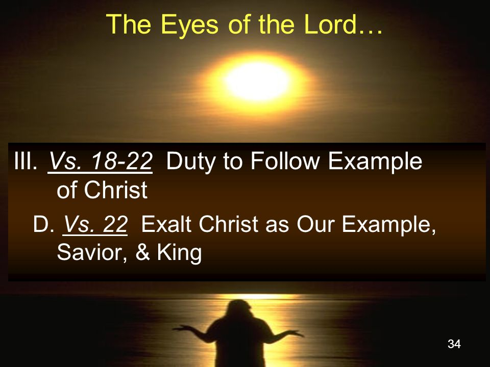 34 The Eyes of the Lord… III.Vs. 18-22 Duty to Follow Example of Christ D.