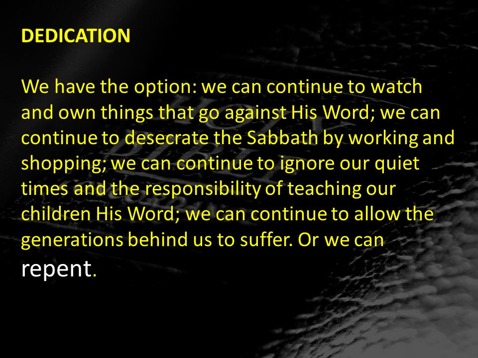 DEDICATION We have the option: we can continue to watch and own things that go against His Word; we can continue to desecrate the Sabbath by working and shopping; we can continue to ignore our quiet times and the responsibility of teaching our children His Word; we can continue to allow the generations behind us to suffer.
