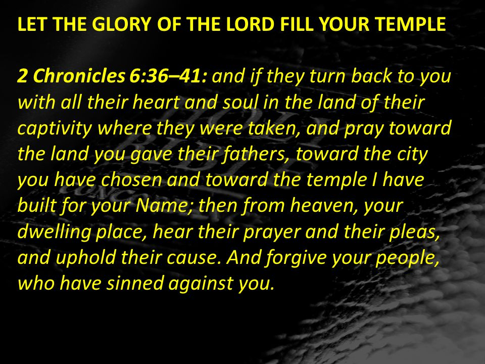 LET THE GLORY OF THE LORD FILL YOUR TEMPLE 2 Chronicles 6:36–41: and if they turn back to you with all their heart and soul in the land of their captivity where they were taken, and pray toward the land you gave their fathers, toward the city you have chosen and toward the temple I have built for your Name; then from heaven, your dwelling place, hear their prayer and their pleas, and uphold their cause.