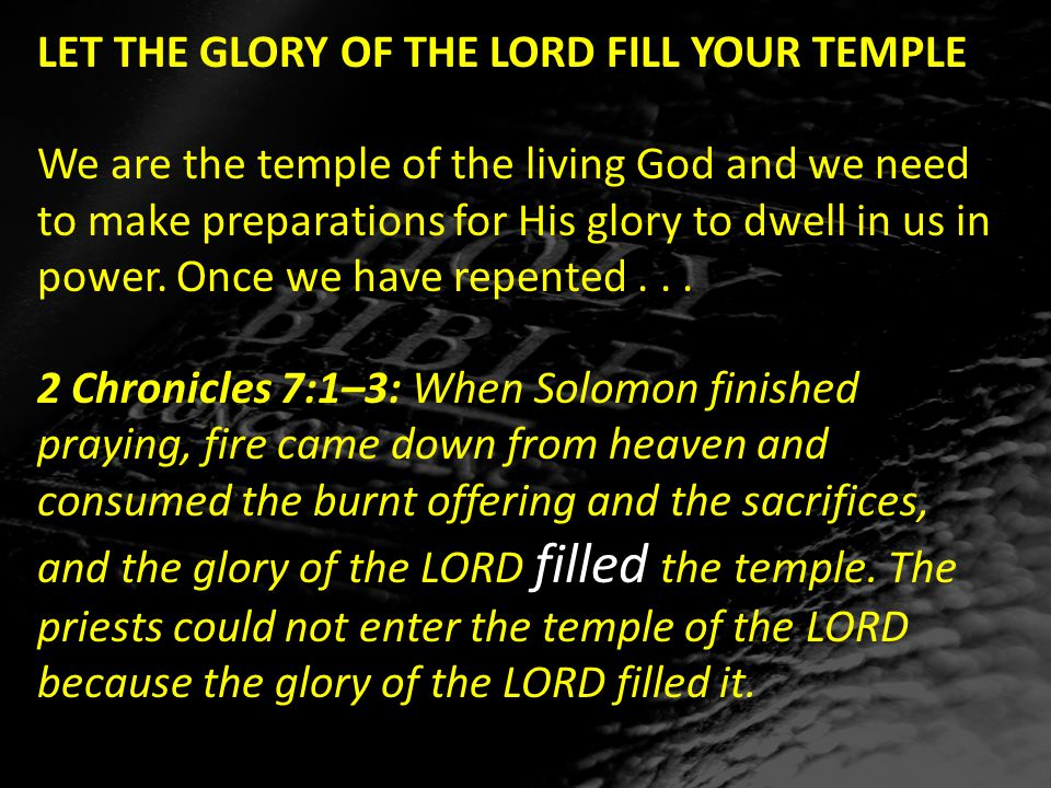 LET THE GLORY OF THE LORD FILL YOUR TEMPLE We are the temple of the living God and we need to make preparations for His glory to dwell in us in power.