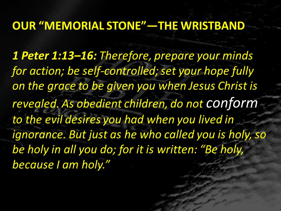 OUR MEMORIAL STONE —THE WRISTBAND 1 Peter 1:13–16: Therefore, prepare your minds for action; be self-controlled; set your hope fully on the grace to be given you when Jesus Christ is revealed.