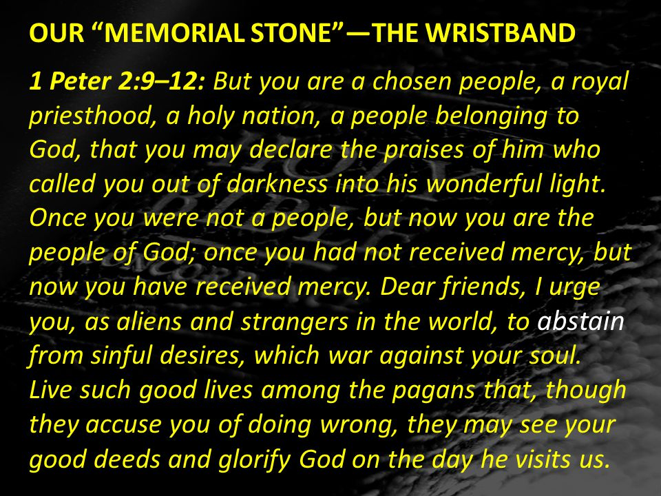 OUR MEMORIAL STONE —THE WRISTBAND 1 Peter 2:9–12: But you are a chosen people, a royal priesthood, a holy nation, a people belonging to God, that you may declare the praises of him who called you out of darkness into his wonderful light.