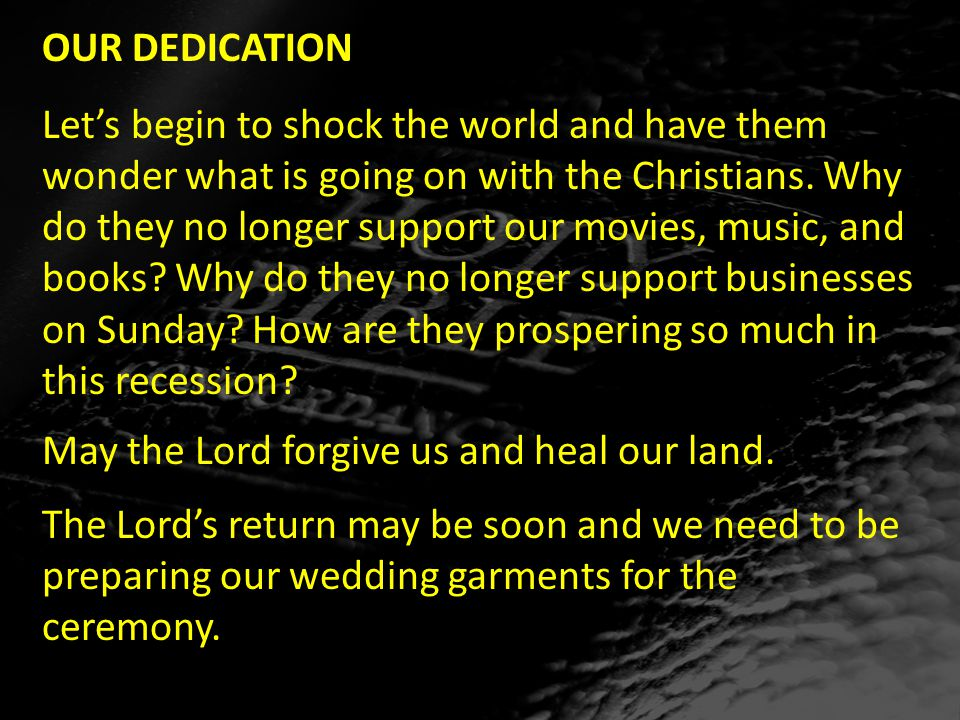 OUR DEDICATION Let's begin to shock the world and have them wonder what is going on with the Christians.