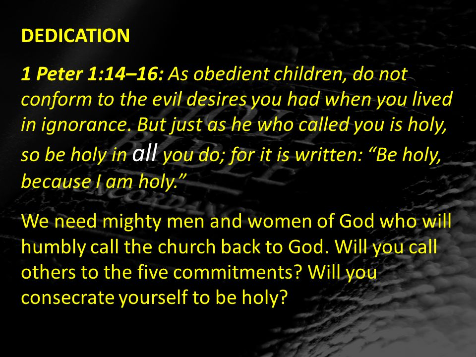 DEDICATION 1 Peter 1:14–16: As obedient children, do not conform to the evil desires you had when you lived in ignorance.