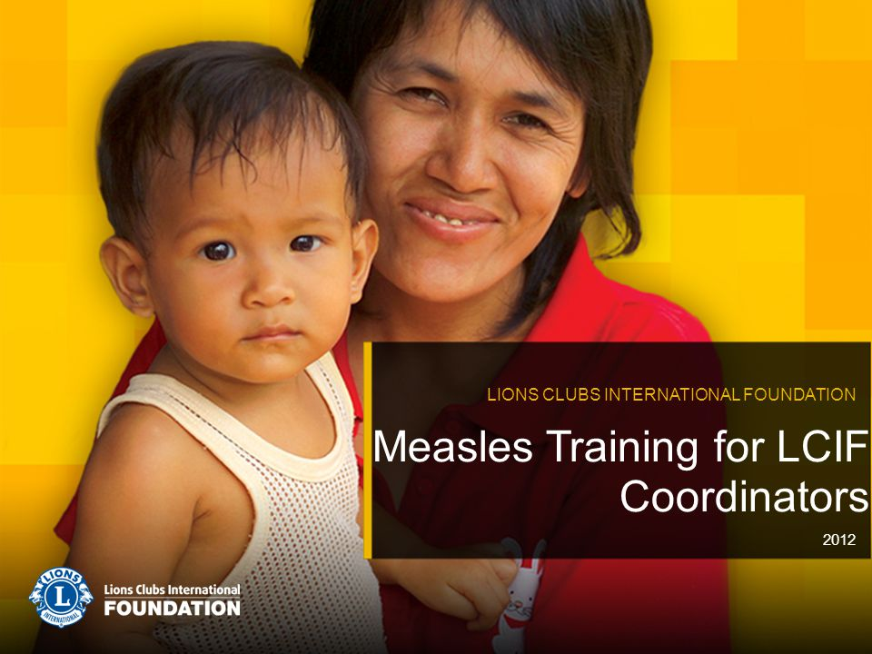 Measles Training for LCIF Coordinators LIONS CLUBS INTERNATIONAL FOUNDATION 2012