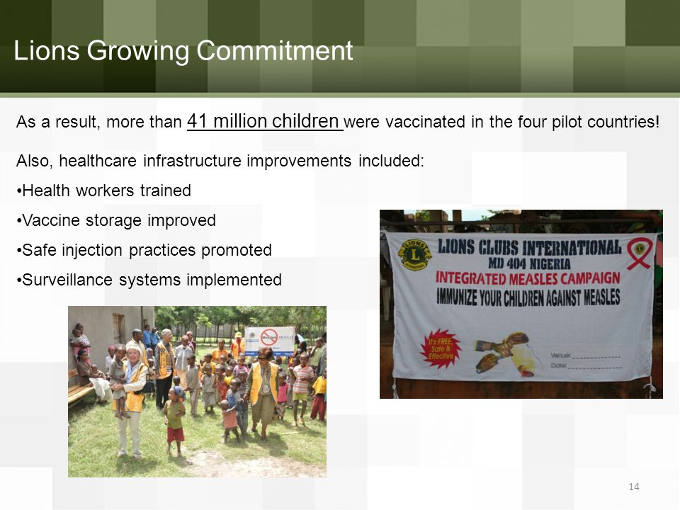 Lions Growing Commitment As a result, more than 41 million children were vaccinated in the four pilot countries! Also, healthcare infrastructure impro