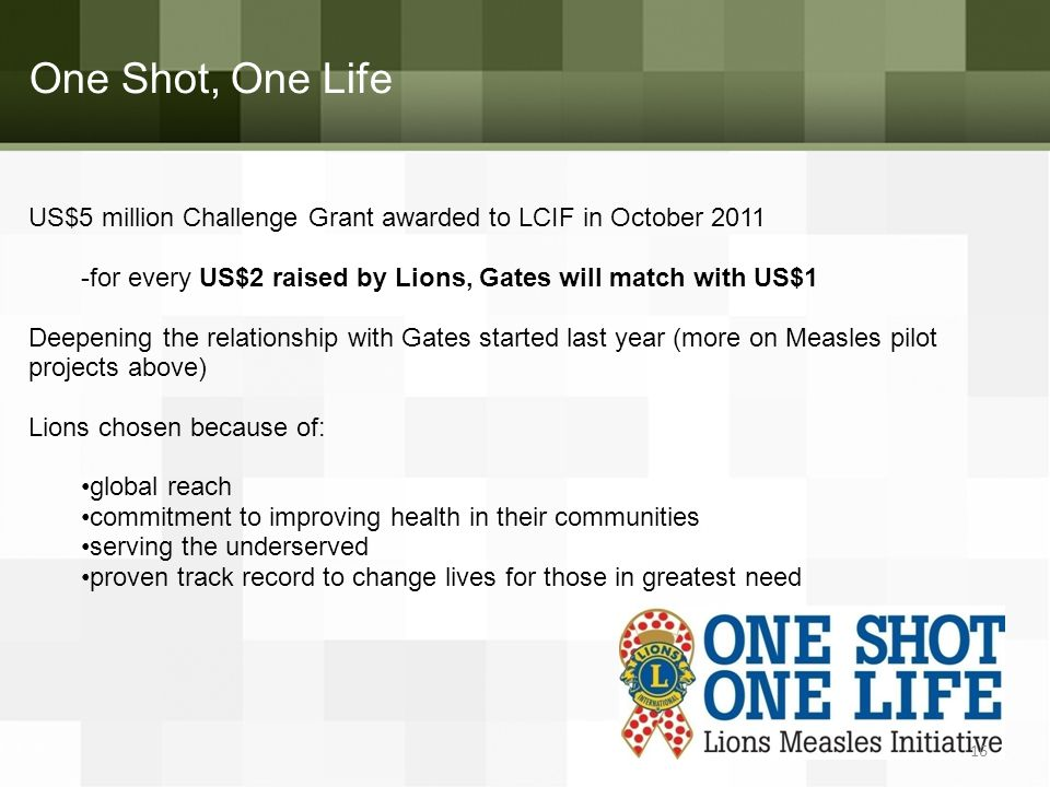 One Shot, One Life US$5 million Challenge Grant awarded to LCIF in October 2011 -for every US$2 raised by Lions, Gates will match with US$1 Deepening