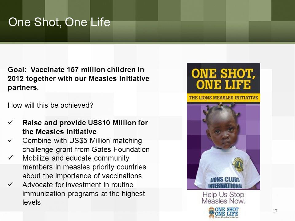 One Shot, One Life Goal: Vaccinate 157 million children in 2012 together with our Measles Initiative partners. How will this be achieved? Raise and pr