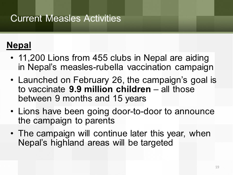 Current Measles Activities Nepal 11,200 Lions from 455 clubs in Nepal are aiding in Nepal's measles-rubella vaccination campaign Launched on February 26, the campaign's goal is to vaccinate 9.9 million children – all those between 9 months and 15 years Lions have been going door-to-door to announce the campaign to parents The campaign will continue later this year, when Nepal's highland areas will be targeted 19
