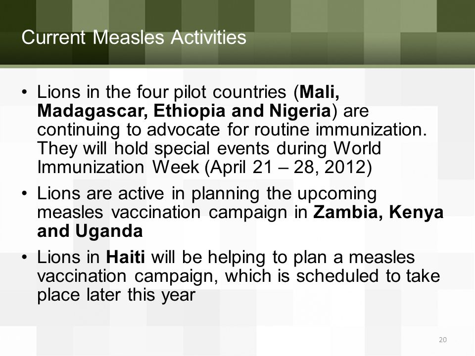 Current Measles Activities 20 Lions in the four pilot countries (Mali, Madagascar, Ethiopia and Nigeria) are continuing to advocate for routine immuni