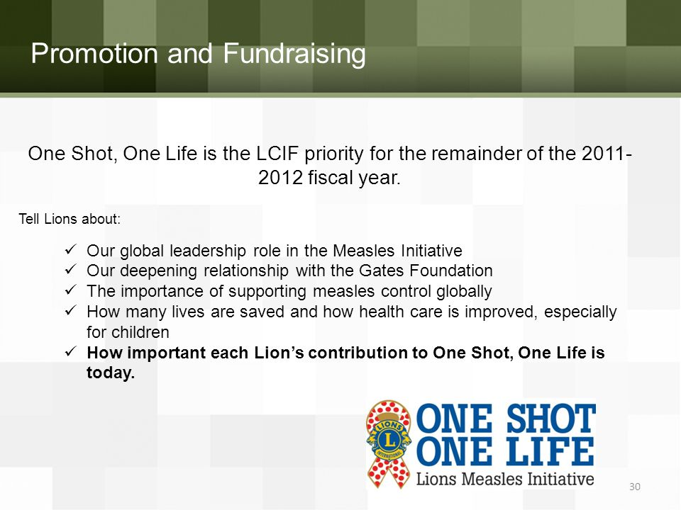 Promotion and Fundraising One Shot, One Life is the LCIF priority for the remainder of the 2011- 2012 fiscal year. Tell Lions about: Our global leader