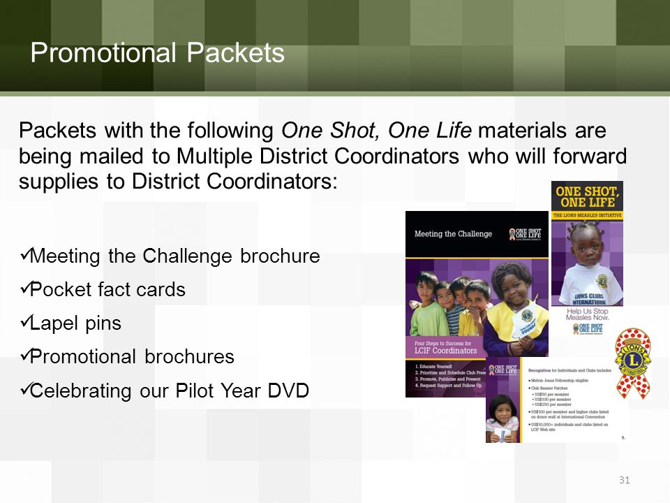 Promotional Packets Packets with the following One Shot, One Life materials are being mailed to Multiple District Coordinators who will forward supplies to District Coordinators: Meeting the Challenge brochure Pocket fact cards Lapel pins Promotional brochures Celebrating our Pilot Year DVD 31